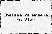 <b>Chelsea Vs Arsenal</b> En Vivo