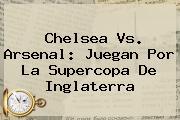 <b>Chelsea Vs. Arsenal</b>: Juegan Por La Supercopa De Inglaterra