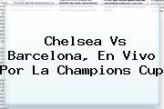 <b>Chelsea Vs Barcelona</b>, En Vivo Por La Champions Cup