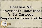 <b>Chelsea Vs</b>. <b>Liverpool</b>: Mourinho Y Su Curiosa Respuesta Tras Caída <b>...</b>