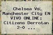 <b>Chelsea Vs</b>. <b>Manchester City</b> EN VIVO ONLINE: Citizens Derrotan 2-0 <b>...</b>