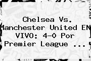 <b>Chelsea</b> Vs. Manchester United EN VIVO: 4-0 Por Premier League ...