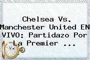 Chelsea Vs. Manchester United EN VIVO: Partidazo Por La <b>Premier</b> <b>...</b>