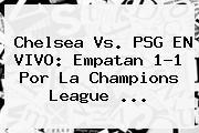 Chelsea Vs. PSG EN VIVO: Empatan 1-1 Por La <b>Champions League</b> <b>...</b>