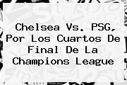 <b>Chelsea Vs. PSG</b>, Por Los Cuartos De Final De La Champions League