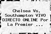<b>Chelsea Vs</b>. <b>Southampton</b> VIVO DIRECTO ONLINE Por La Premier <b>...</b>