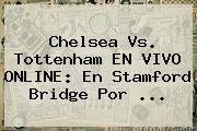 Chelsea Vs. Tottenham EN VIVO ONLINE: En Stamford Bridge Por ...