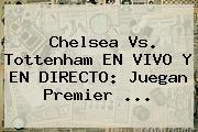 Chelsea Vs. Tottenham EN VIVO Y EN DIRECTO: Juegan <b>Premier</b> ...