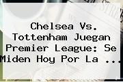 Chelsea Vs. Tottenham Juegan <b>Premier League</b>: Se Miden Hoy Por La ...