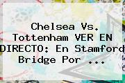 Chelsea Vs. Tottenham VER EN DIRECTO: En Stamford Bridge Por ...
