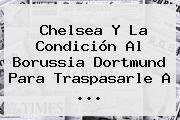 Chelsea Y La Condición Al <b>Borussia Dortmund</b> Para Traspasarle A ...