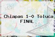 <b>Chiapas</b> 1-0 <b>Toluca</b> FINAL