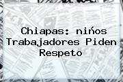 Chiapas: <b>niños</b> Trabajadores Piden Respeto