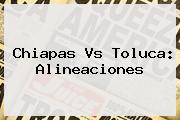 <b>Chiapas Vs Toluca</b>: Alineaciones