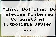 ¡Chica Del <b>clima</b> De Televisa <b>Monterrey</b> Conquistó Al Futbolista Javier <b>...</b>
