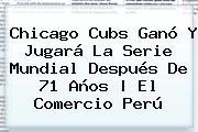 <b>Chicago Cubs</b> Ganó Y Jugará La Serie Mundial Después De 71 Años | El Comercio Perú