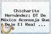 Chicharito Hernández: DT De México Aconseja Que Deje El <b>Real</b> <b>...</b>