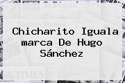 Chicharito Iguala <b>marca</b> De Hugo Sánchez