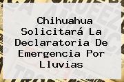<b>Chihuahua</b> Solicitará La Declaratoria De Emergencia Por Lluvias