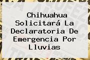 <b>Chihuahua</b> Solicitará La Declaratoria De Emergencia Por Lluvias <b>...</b>