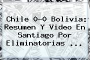 <b>Chile</b> 0-0 <b>Bolivia</b>: Resumen Y Video En Santiago Por Eliminatorias ...