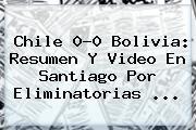 <b>Chile</b> 0-0 <b>Bolivia</b>: Resumen Y Video En Santiago Por Eliminatorias ...