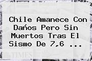 <b>Chile</b> Amanece Con Daños Pero Sin Muertos Tras El Sismo De 7,6 ...