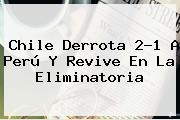 <b>Chile</b> Derrota 2-1 A <b>Perú</b> Y Revive En La Eliminatoria