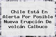 Chile Está En Alerta Por Posible Nueva Erupción De <b>volcán Calbuco</b>