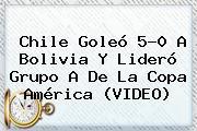 <b>Chile</b> Goleó 5-0 A <b>Bolivia</b> Y Lideró Grupo A De La Copa América (VIDEO)