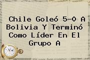<b>Chile</b> Goleó 5-0 A <b>Bolivia</b> Y Terminó Como Líder En El Grupo A