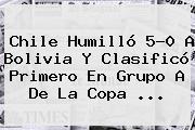 <b>Chile</b> Humilló 5-0 A <b>Bolivia</b> Y Clasificó Primero En Grupo A De La Copa <b>...</b>