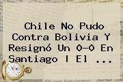 <b>Chile</b> No Pudo Contra <b>Bolivia</b> Y Resignó Un 0-0 En Santiago | El ...