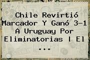 <b>Chile</b> Revirtió Marcador Y Ganó 3-1 A <b>Uruguay</b> Por Eliminatorias | El ...