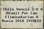 <b>Chile</b> Venció 2-0 A <b>Brasil</b> Por Las Eliminatorias A Rusia 2018 (VIDEO)