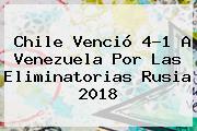 <b>Chile</b> Venció 4-1 A <b>Venezuela</b> Por Las Eliminatorias Rusia 2018