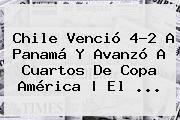 <b>Chile</b> Venció 4-2 A <b>Panamá</b> Y Avanzó A Cuartos De Copa América | El <b>...</b>