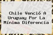 <b>Chile</b> Venció A <b>Uruguay</b> Por La Mínima Diferencia