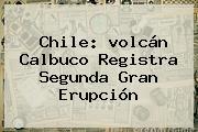 Chile: <b>volcán Calbuco</b> Registra Segunda Gran Erupción