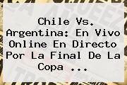 <b>Chile Vs</b>. <b>Argentina</b>: En Vivo Online En Directo Por La Final De La Copa <b>...</b>