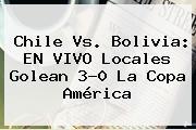 <b>Chile Vs</b>. <b>Bolivia</b>: EN VIVO Locales Golean 3-0 La Copa América