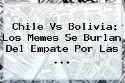 <b>Chile Vs Bolivia</b>: Los Memes Se Burlan Del Empate Por Las ...