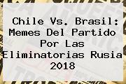 <b>Chile Vs. Brasil</b>: Memes Del Partido Por Las Eliminatorias Rusia 2018