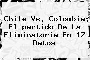 <b>Chile</b> Vs. <b>Colombia</b>: El <b>partido</b> De La Eliminatoria En 17 Datos