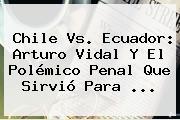 <b>Chile Vs</b>. <b>Ecuador</b>: Arturo Vidal Y El Polémico Penal Que Sirvió Para <b>...</b>