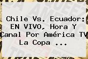 Chile Vs. Ecuador: EN VIVO, Hora Y Canal Por <b>América</b> TV La <b>Copa</b> <b>...</b>