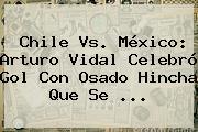 <b>Chile Vs</b>. <b>México</b>: Arturo Vidal Celebró Gol Con Osado Hincha Que Se <b>...</b>