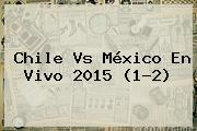 <b>Chile Vs México</b> En Vivo <b>2015</b> (1-2)