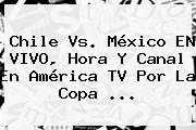 <b>Chile Vs</b>. <b>México</b> EN VIVO, Hora Y Canal En América TV Por La Copa <b>...</b>