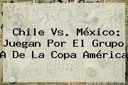<b>Chile Vs</b>. <b>México</b>: Juegan Por El Grupo A De La Copa América
